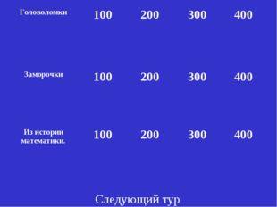 Следующий тур Головоломки100200300400 Заморочки100200300400 Из истори