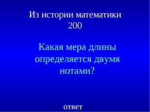 Из истории математики 200 Какая мера длины определяется двумя нотами? ответ