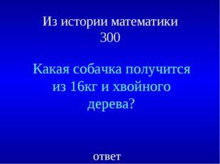 Из истории математики 300 Какая собачка получится из 16кг и хвойного дерева?