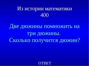 Из истории математики 400 Две дюжины помножить на три дюжины. Сколько получит