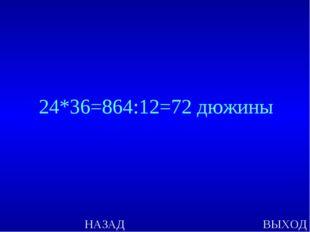 НАЗАД ВЫХОД 24*36=864:12=72 дюжины