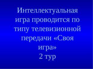 Интеллектуальная игра проводится по типу телевизионной передачи «Своя игра» 2
