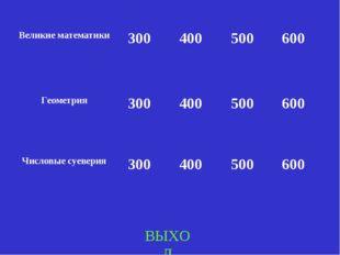ВЫХОД Великие математики300400500600 Геометрия300400500600 Числовые с