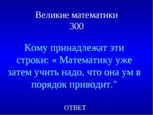 Великие математики 300 Кому принадлежат эти строки: « Математику уже затем уч