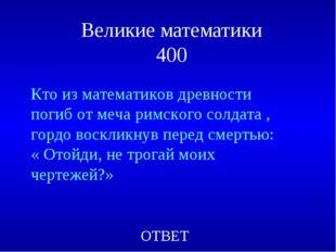 Великие математики 400 ОТВЕТ Кто из математиков древности погиб от меча римск