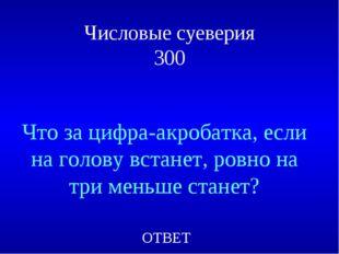Числовые суеверия 300 Что за цифра-акробатка, если на голову встанет, ровно н