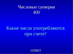 Числовые суеверия 400 Какие числа употребляются при счете? ОТВЕТ