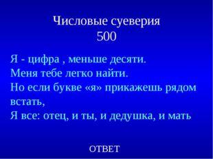 Числовые суеверия 500 Я - цифра , меньше десяти. Меня тебе легко найти. Но ес