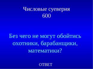 Числовые суеверия 600 Без чего не могут обойтись охотники, барабанщики, матем