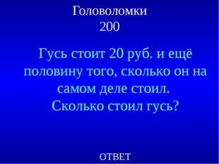 Головоломки 200 Гусь стоит 20 руб. и ещё половину того, сколько он на самом д