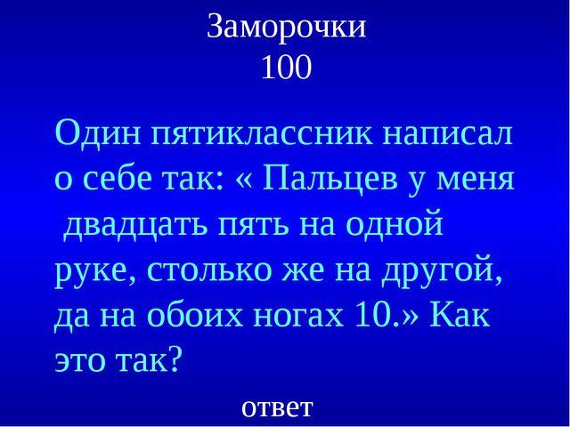 Заморочки 100 Один пятиклассник написал о себе так: « Пальцев у меня двадцать...