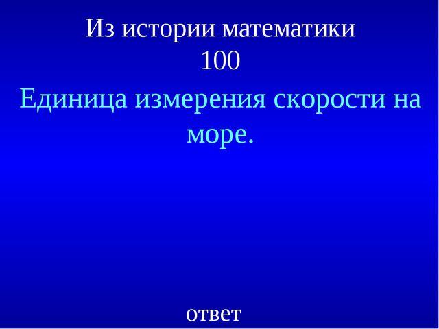 Из истории математики 100 Единица измерения скорости на море. ответ