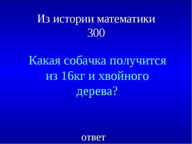 Из истории математики 300 Какая собачка получится из 16кг и хвойного дерева?...