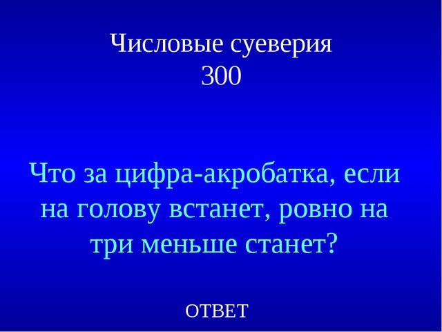 Числовые суеверия 300 Что за цифра-акробатка, если на голову встанет, ровно н...