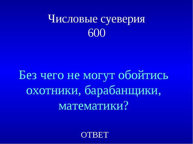 Числовые суеверия 600 Без чего не могут обойтись охотники, барабанщики, матем...