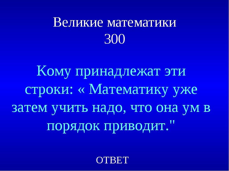 Великие математики 300 Кому принадлежат эти строки: « Математику уже затем уч...