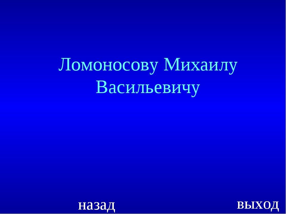 Ломоносову Михаилу Васильевичу назад выход