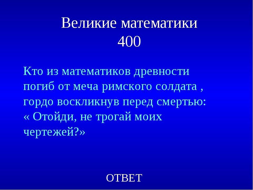 Великие математики 400 ОТВЕТ Кто из математиков древности погиб от меча римск...