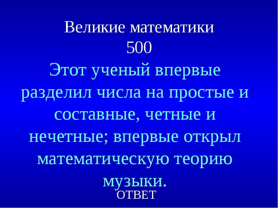 Великие математики 500 Этот ученый впервые разделил числа на простые и состав...