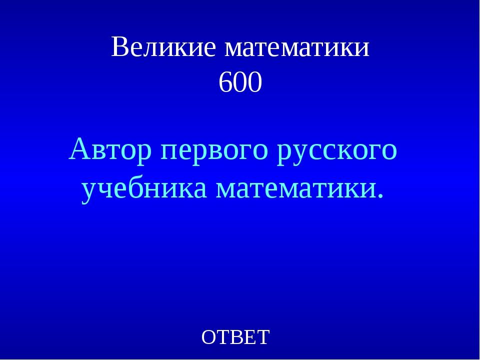 Великие математики 600 Автор первого русского учебника математики. ОТВЕТ