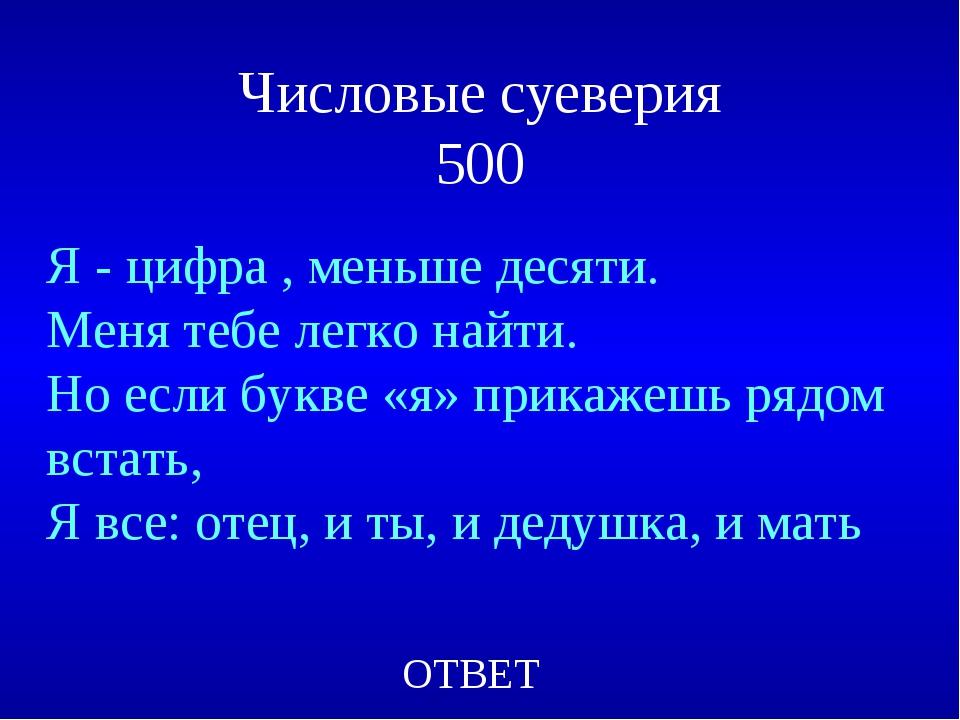 Числовые суеверия 500 Я - цифра , меньше десяти. Меня тебе легко найти. Но ес...