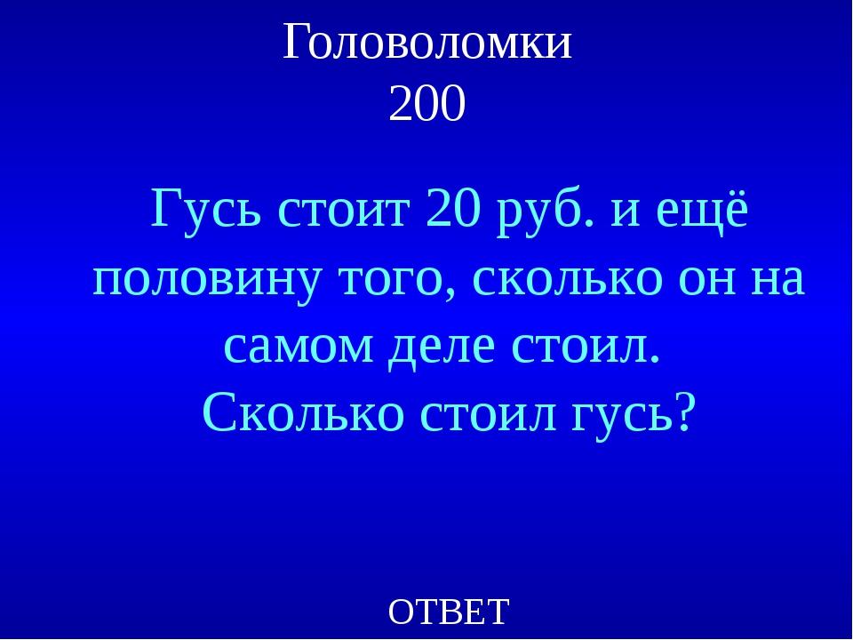 Головоломки 200 Гусь стоит 20 руб. и ещё половину того, сколько он на самом д...