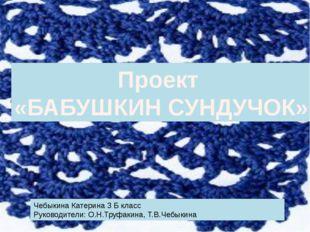 Проект «БАБУШКИН СУНДУЧОК» Чебыкина Катерина 3 Б класс Руководители: О.Н.Труф
