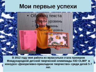 Мои первые успехи В 2012 году моя работа из мукасольки стала призером Междуна