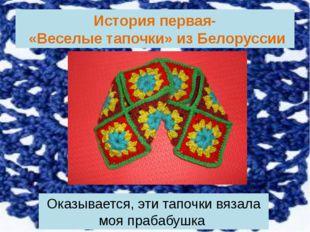 История первая- «Веселые тапочки» из Белоруссии Оказывается, эти тапочки вяза