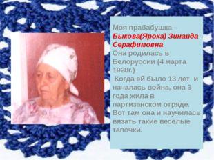 Моя прабабушка – Быкова(Яроха) Зинаида Серафимовна Она родилась в Белоруссии