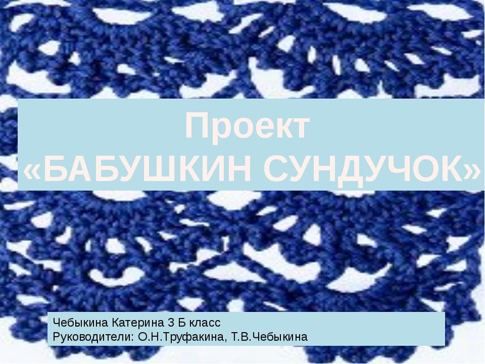 Проект «БАБУШКИН СУНДУЧОК» Чебыкина Катерина 3 Б класс Руководители: О.Н.Труф...