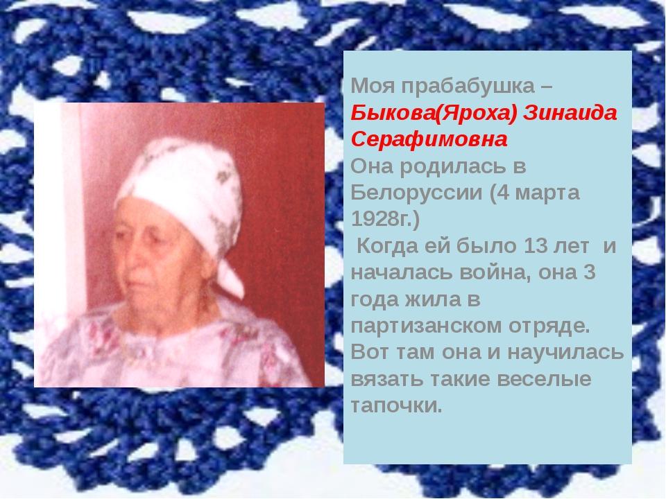 Моя прабабушка – Быкова(Яроха) Зинаида Серафимовна Она родилась в Белоруссии...