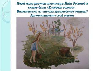 Перед вами рисунок школьницы Нади Рушевой к сказке-были «Кладовая солнца». В