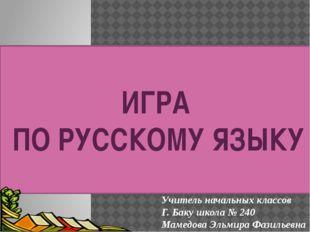 ИГРА ПО РУССКОМУ ЯЗЫКУ Учитель начальных классов Г. Баку школа № 240 Мамедов