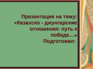 Презентация на тему: «Казахско - джунгарские отношения: путь к победе…» Подг