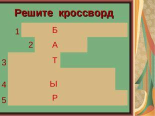 Решите кроссворд 1 Б 2 А 3 Т 4