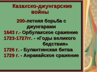 Казахско-джунгарские войны 200-летняя борьба с джунгарами 1643 г.- Орбулакск