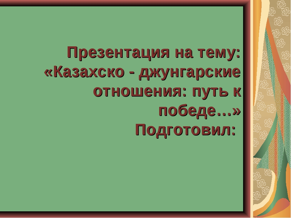 Презентация на тему: «Казахско - джунгарские отношения: путь к победе…» Подг...