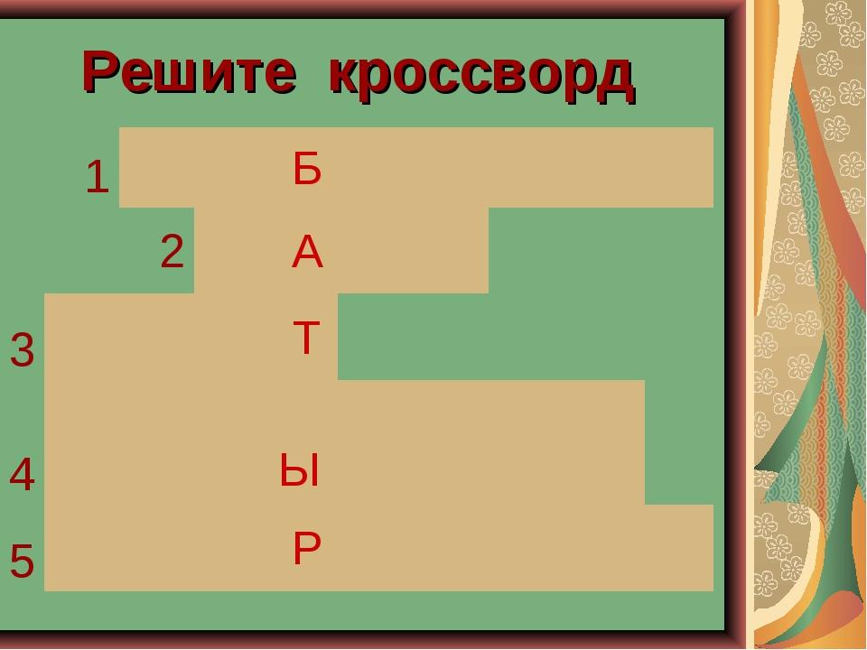 Решите кроссворд 1 Б 2 А 3 Т 4...