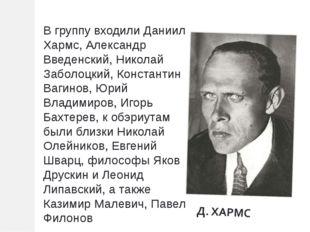 В группу входили Даниил Хармс, Александр Введенский, Николай Заболоцкий, Конс