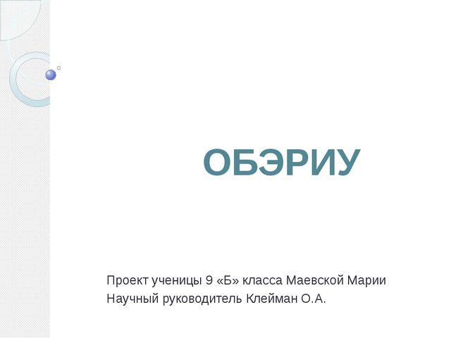 ОБЭРИУ Проект ученицы 9 «Б» класса Маевской Марии Научный руководитель Клейм...