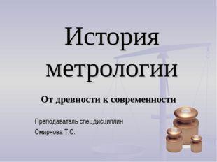 История метрологии От древности к современности Преподаватель спецдисциплин С