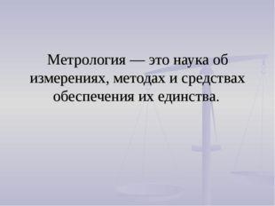 Метрология — это наука об измерениях, методах и средствах обеспечения их един