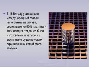 В 1880 году увидел свет международный эталон килограмма из сплава, состоящего