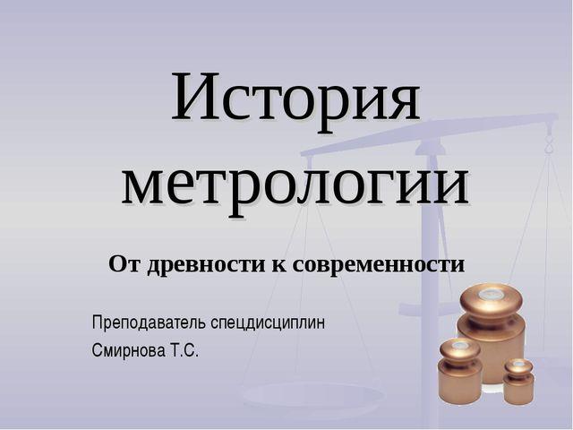 История метрологии От древности к современности Преподаватель спецдисциплин С...
