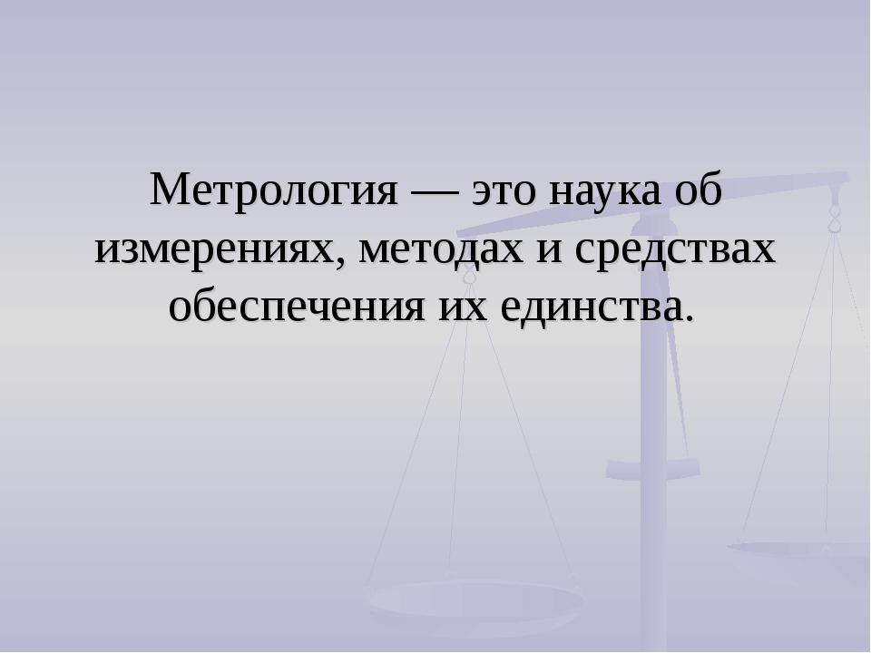 Метрология — это наука об измерениях, методах и средствах обеспечения их един...