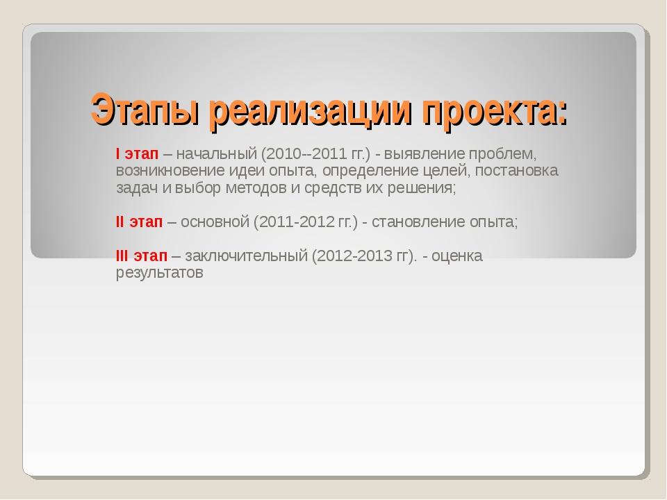 Этапы реализации проекта: I этап – начальный (2010--2011 гг.) - выявление про...