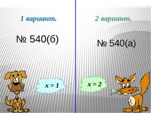 1 вариант. 2 вариант. х = 1 х = 2 № 540(б) № 540(а) После решения уравнений