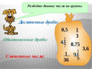 Разбейте данные числа на группы. 0,5 1 3 1 36 3,6 0,75 Десятичные дроби: Обык