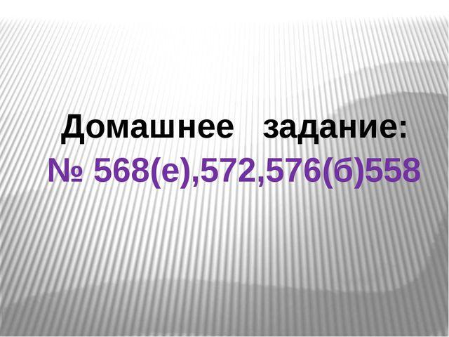 Домашнее задание: № 568(е),572,576(б)558